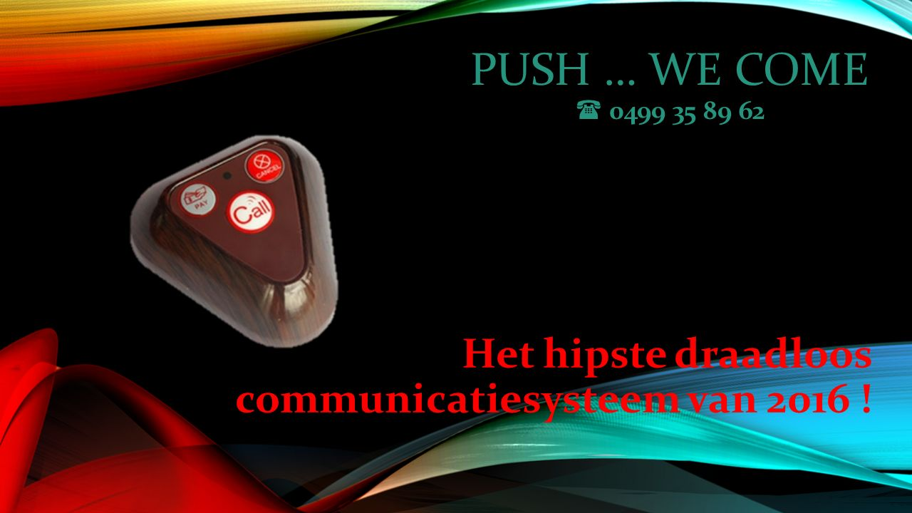 PUSH … WE COME  0499 35 89 62 Het hipste draadloos communicatiesysteem van 2016 !