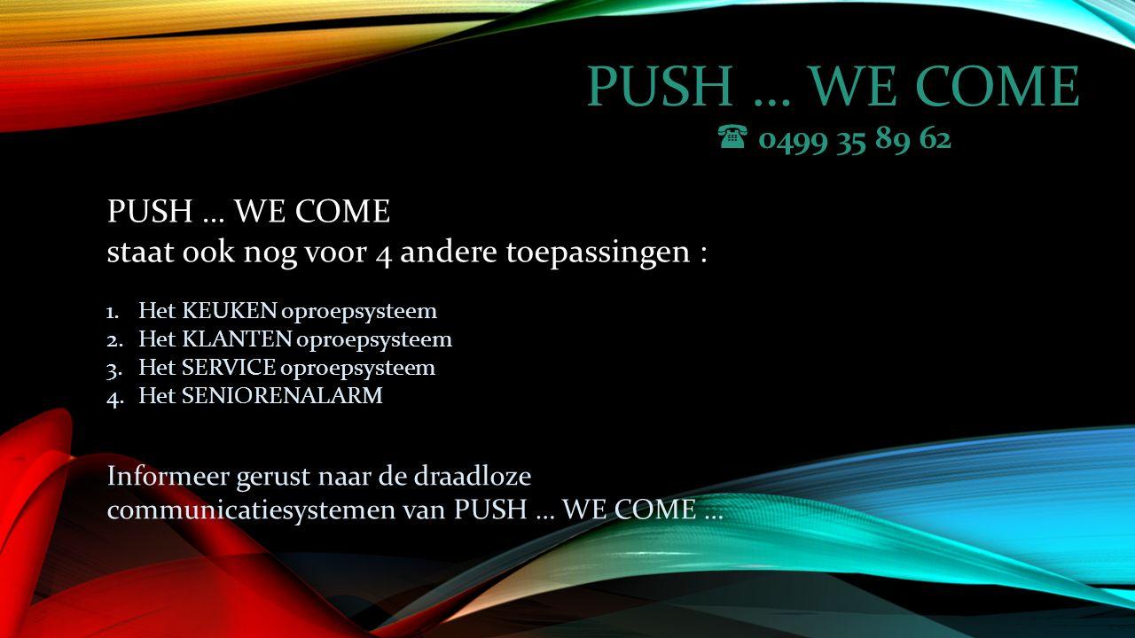 PUSH … WE COME  0499 35 89 62 1.Het KEUKEN oproepsysteem 2.Het KLANTEN oproepsysteem 3.Het SERVICE oproepsysteem 4.Het SENIORENALARM PUSH … WE COME staat ook nog voor 4 andere toepassingen : Informeer gerust naar de draadloze communicatiesystemen van PUSH … WE COME …