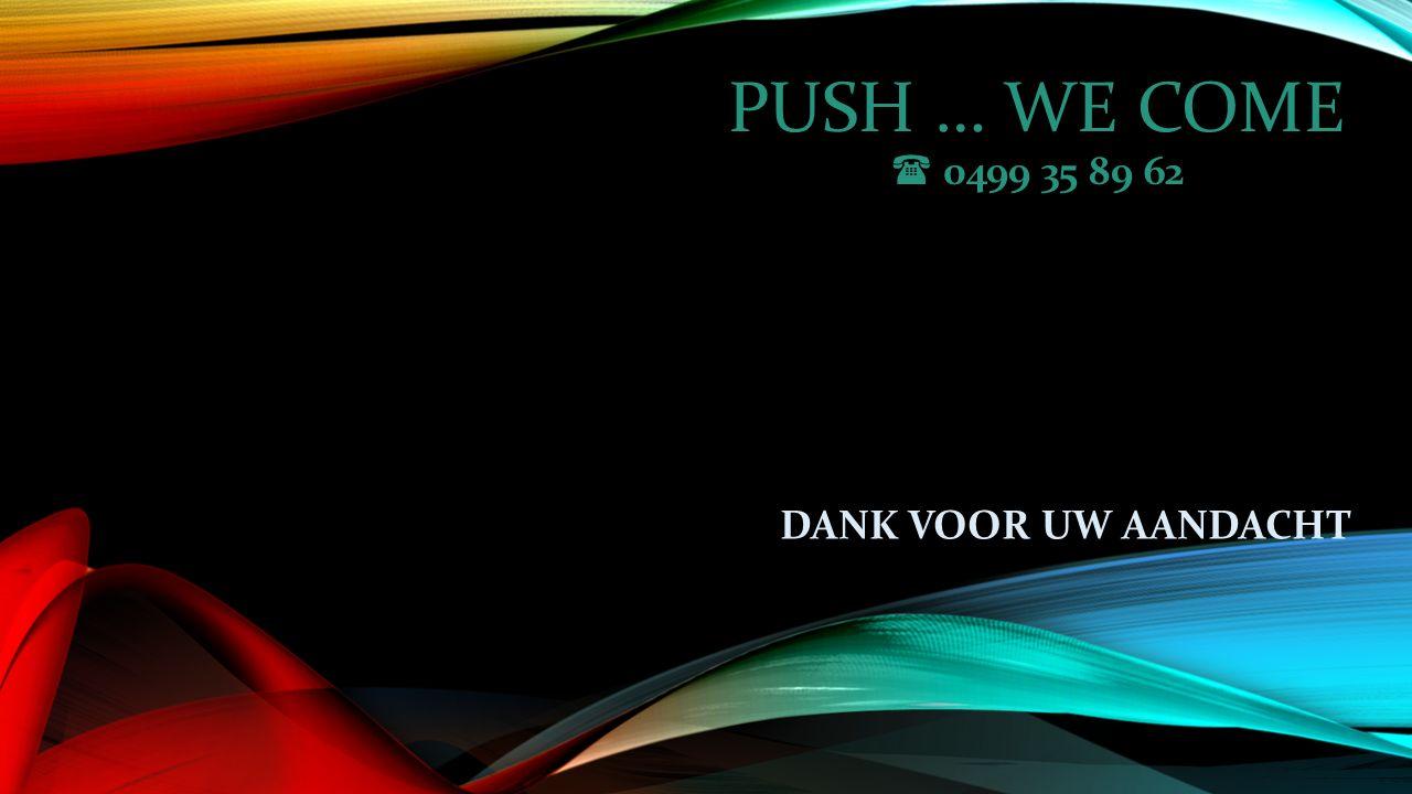 PUSH … WE COME  0499 35 89 62 DANK VOOR UW AANDACHT