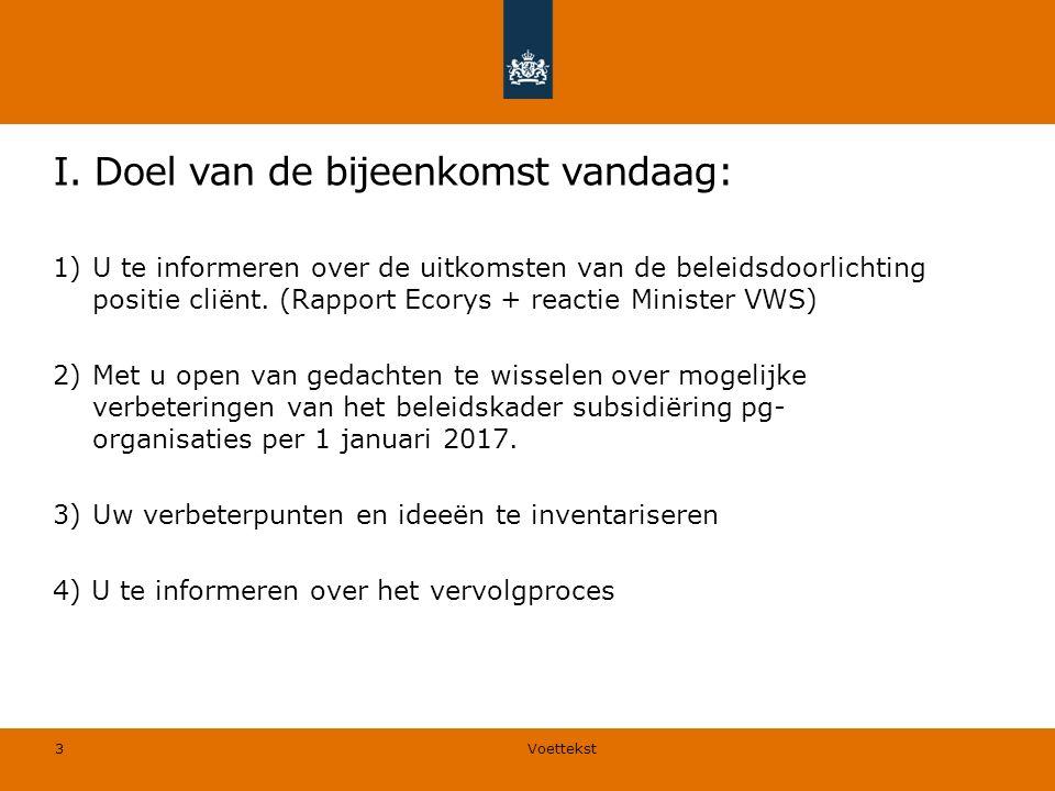 I. Doel van de bijeenkomst vandaag: 1)U te informeren over de uitkomsten van de beleidsdoorlichting positie cliënt. (Rapport Ecorys + reactie Minister