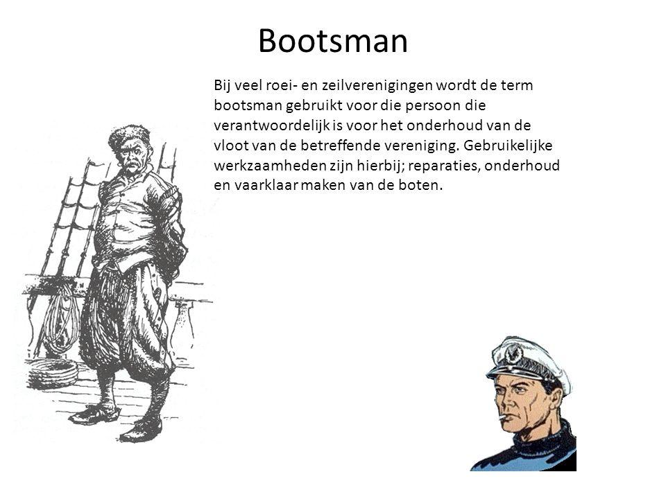 Bootsman Bij veel roei- en zeilverenigingen wordt de term bootsman gebruikt voor die persoon die verantwoordelijk is voor het onderhoud van de vloot v