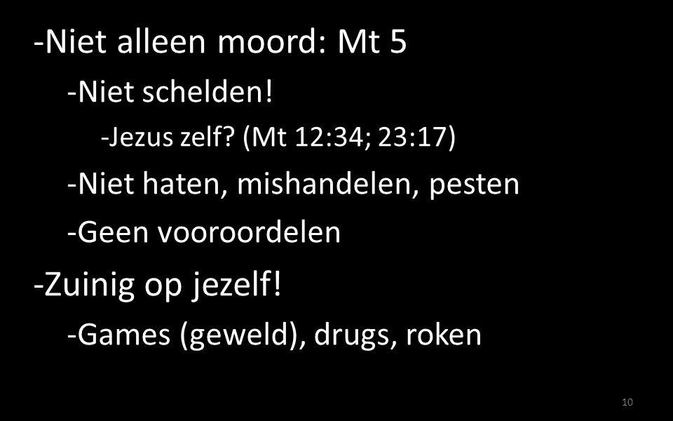 10 -Niet alleen moord: Mt 5 -Niet schelden! -Jezus zelf? (Mt 12:34; 23:17) -Niet haten, mishandelen, pesten -Geen vooroordelen -Zuinig op jezelf! -Gam