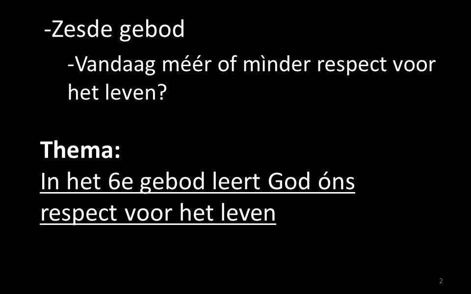 2 Thema: In het 6e gebod leert God óns respect voor het leven -Zesde gebod -Vandaag méér of mìnder respect voor het leven