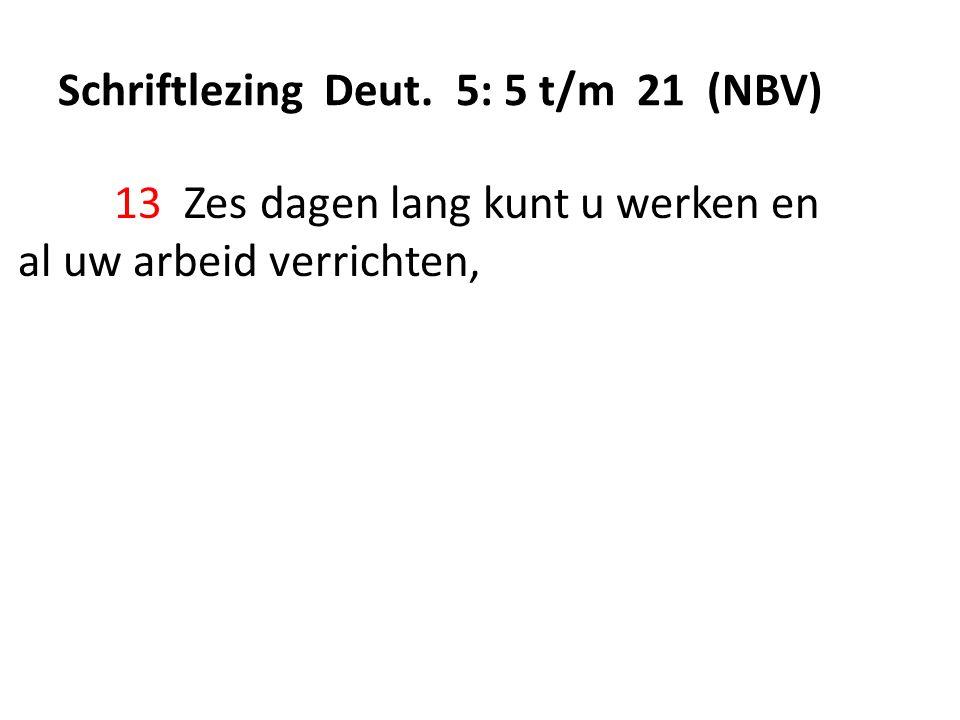 Schriftlezing Deut. 5: 5 t/m 21 (NBV) 13 Zes dagen lang kunt u werken en al uw arbeid verrichten,