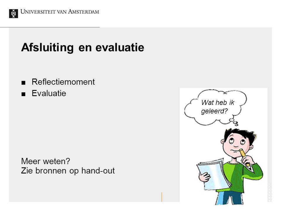 Afsluiting en evaluatie Reflectiemoment Evaluatie Meer weten? Zie bronnen op hand-out Wat heb ik geleerd?