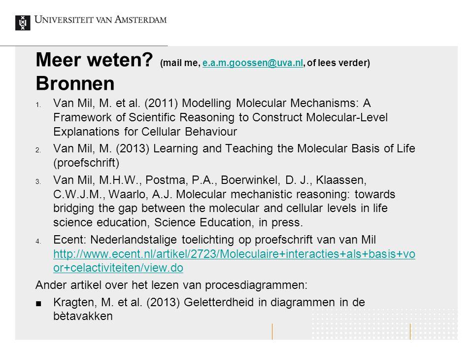 Meer weten? (mail me, e.a.m.goossen@uva.nl, of lees verder) Bronnene.a.m.goossen@uva.nl 1. Van Mil, M. et al. (2011) Modelling Molecular Mechanisms: A