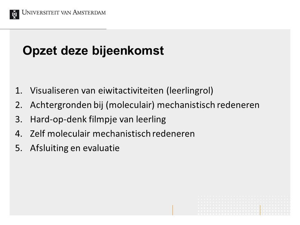 Opzet deze bijeenkomst 1.Visualiseren van eiwitactiviteiten (leerlingrol) 2.Achtergronden bij (moleculair) mechanistisch redeneren 3.Hard-op-denk film