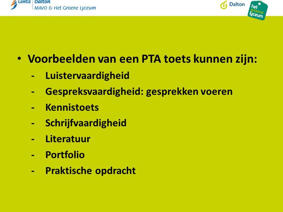 Voorbeelden van een PTA toets kunnen zijn: -Luistervaardigheid -Gespreksvaardigheid: gesprekken voeren -Kennistoets -Schrijfvaardigheid -Literatuur -Portfolio -Praktische opdracht