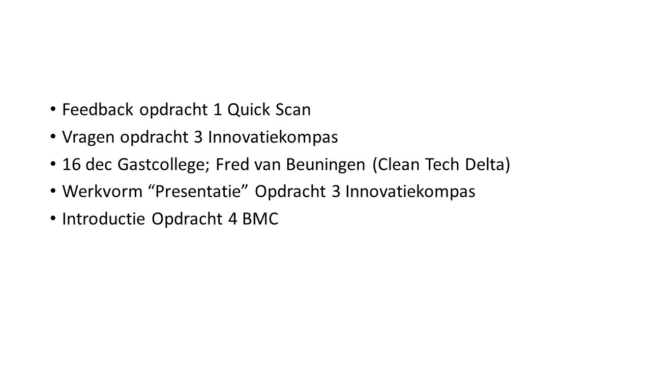 Feedback opdracht 1 Quick Scan Vragen opdracht 3 Innovatiekompas 16 dec Gastcollege; Fred van Beuningen (Clean Tech Delta) Werkvorm Presentatie Opdracht 3 Innovatiekompas Introductie Opdracht 4 BMC