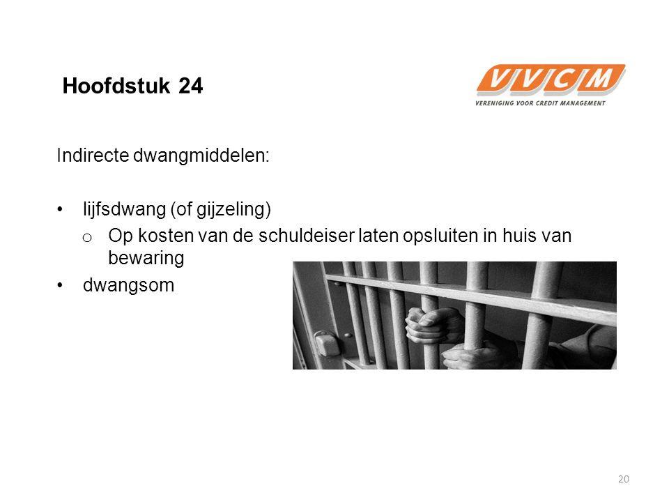 Hoofdstuk 24 Indirecte dwangmiddelen: lijfsdwang (of gijzeling) o Op kosten van de schuldeiser laten opsluiten in huis van bewaring dwangsom 20
