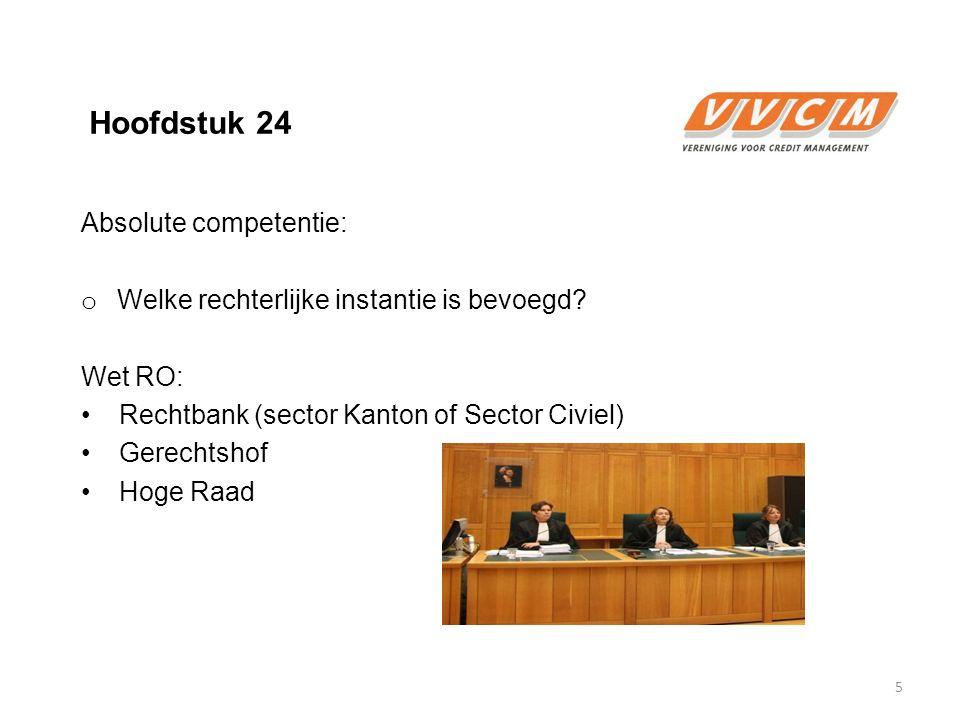 Hoofdstuk 24 Absolute competentie: o Welke rechterlijke instantie is bevoegd? Wet RO: Rechtbank (sector Kanton of Sector Civiel) Gerechtshof Hoge Raad