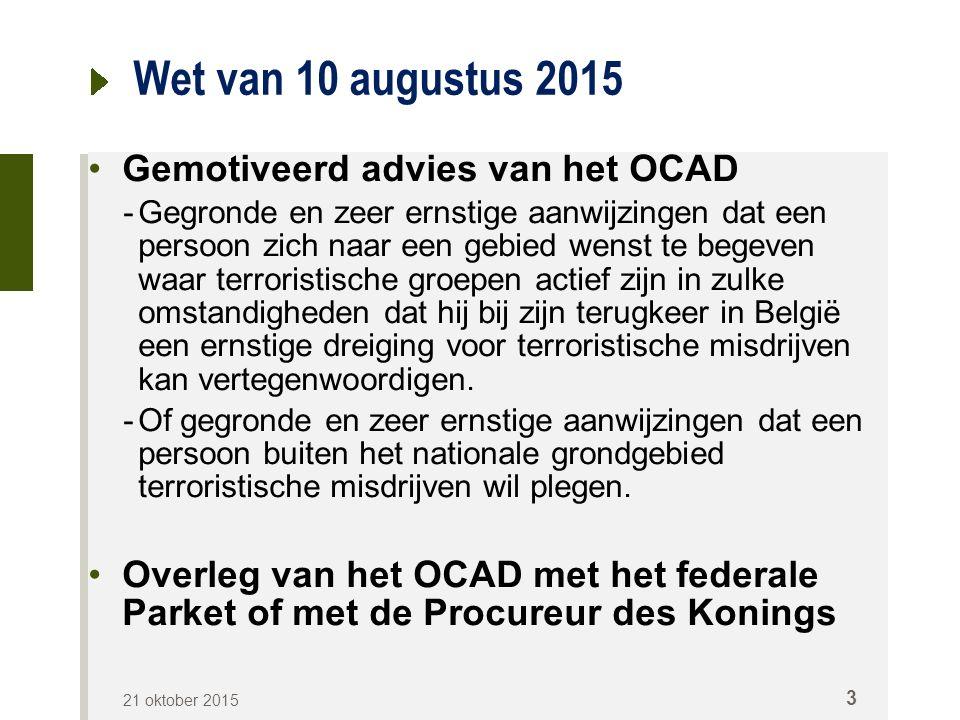 Wet van 10 augustus 2015 Gemotiveerd advies van het OCAD -Gegronde en zeer ernstige aanwijzingen dat een persoon zich naar een gebied wenst te begeven waar terroristische groepen actief zijn in zulke omstandigheden dat hij bij zijn terugkeer in België een ernstige dreiging voor terroristische misdrijven kan vertegenwoordigen.