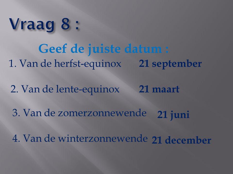 Geef de juiste datum : 1. Van de herfst-equinox 2. Van de lente-equinox 3. Van de zomerzonnewende 4. Van de winterzonnewende 21 september 21 maart 21