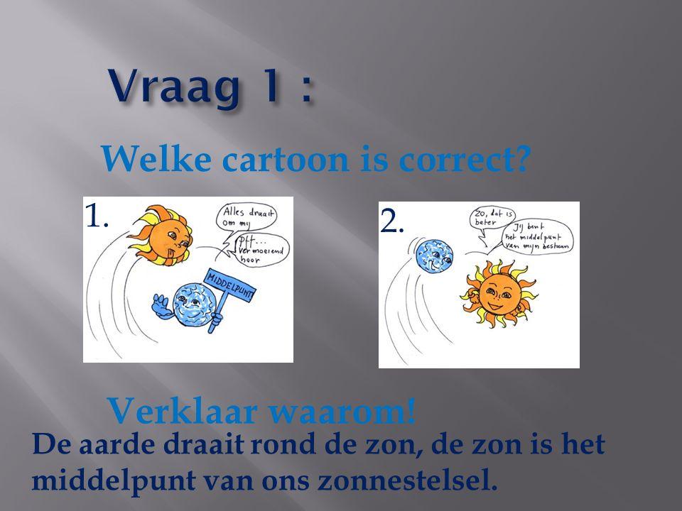 Welke cartoon is correct? 1. 2. Verklaar waarom! De aarde draait rond de zon, de zon is het middelpunt van ons zonnestelsel.