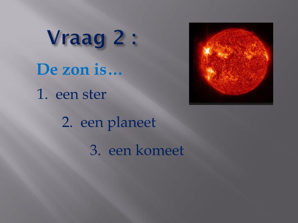De zon is… 1. een ster 2. een planeet 3. een komeet