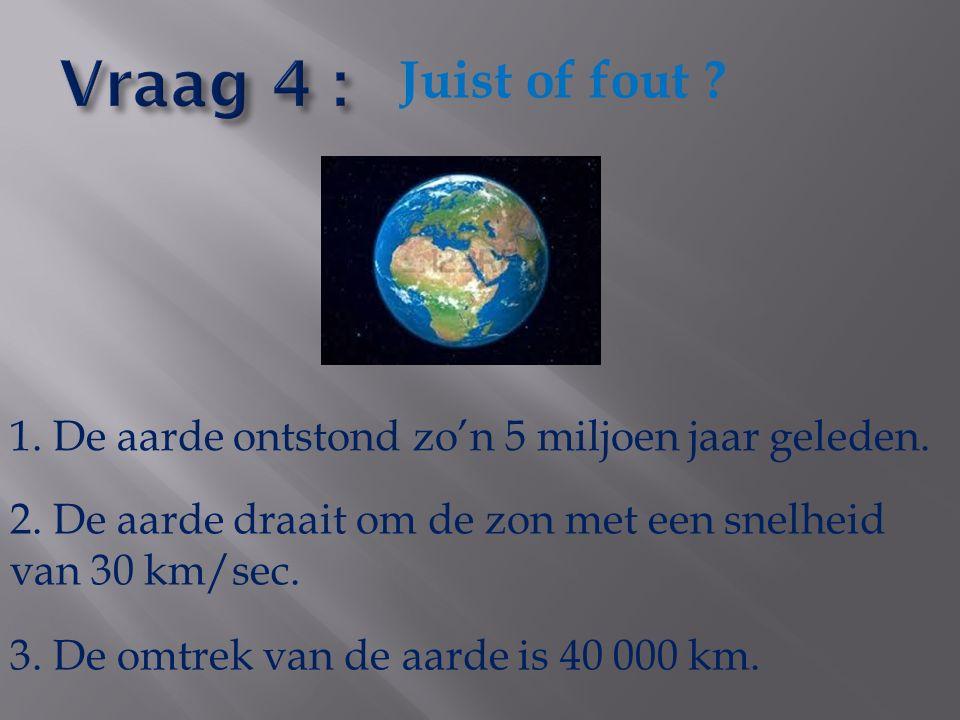 Juist of fout ? 1. De aarde ontstond zo'n 5 miljoen jaar geleden. 2. De aarde draait om de zon met een snelheid van 30 km/sec. 3. De omtrek van de aar