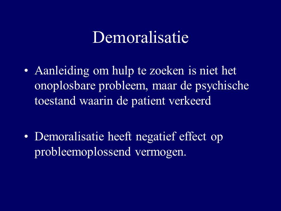 Demoralisatie Aanleiding om hulp te zoeken is niet het onoplosbare probleem, maar de psychische toestand waarin de patient verkeerd Demoralisatie heeft negatief effect op probleemoplossend vermogen.