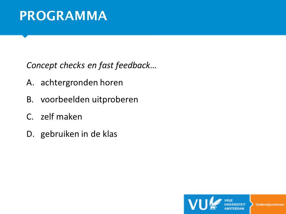Concept checks en fast feedback… A.achtergronden horen B.voorbeelden uitproberen C.zelf maken D.gebruiken in de klas PROGRAMMA