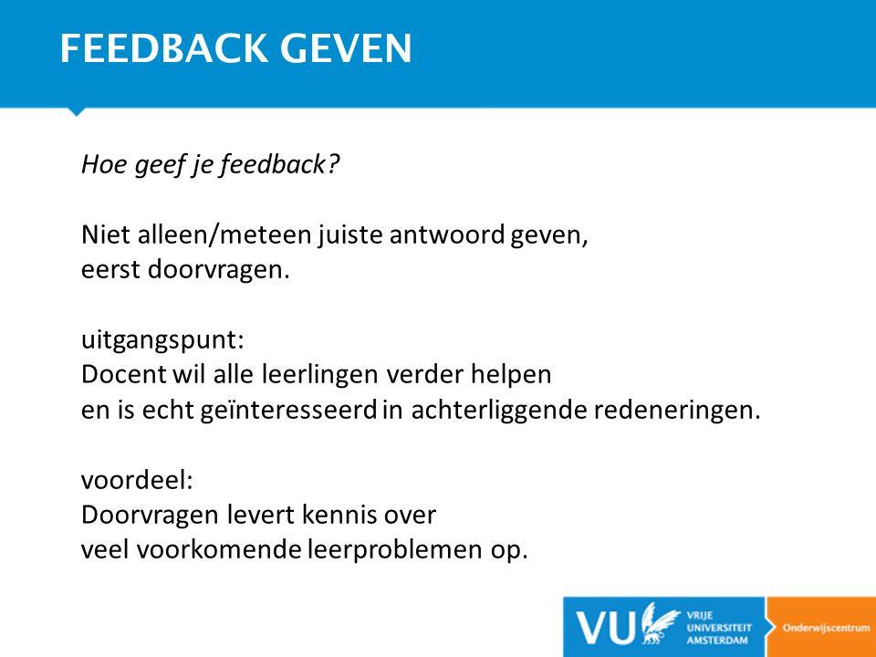 Hoe geef je feedback? Niet alleen/meteen juiste antwoord geven, eerst doorvragen. uitgangspunt: Docent wil alle leerlingen verder helpen en is echt ge