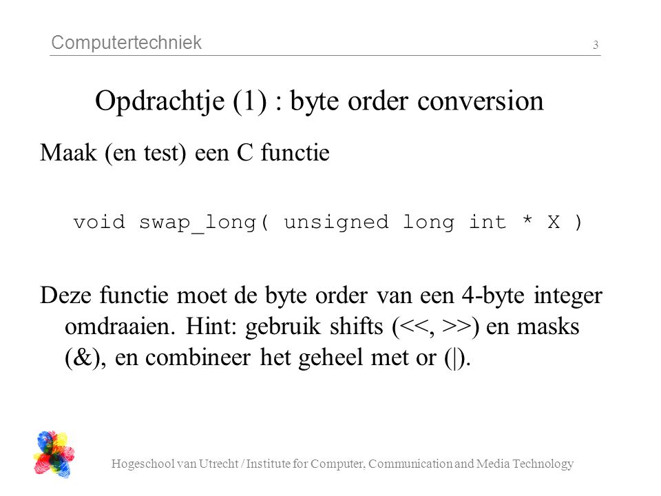 Computertechniek Hogeschool van Utrecht / Institute for Computer, Communication and Media Technology 3 Opdrachtje (1) : byte order conversion Maak (en