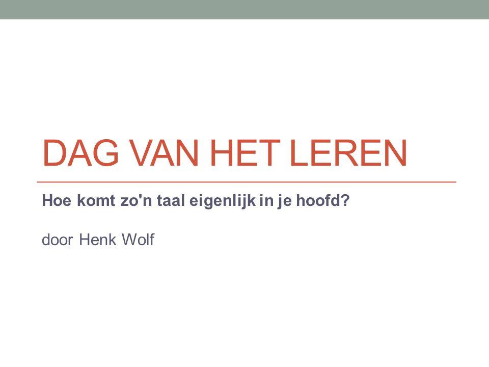 DAG VAN HET LEREN Hoe komt zo'n taal eigenlijk in je hoofd? door Henk Wolf