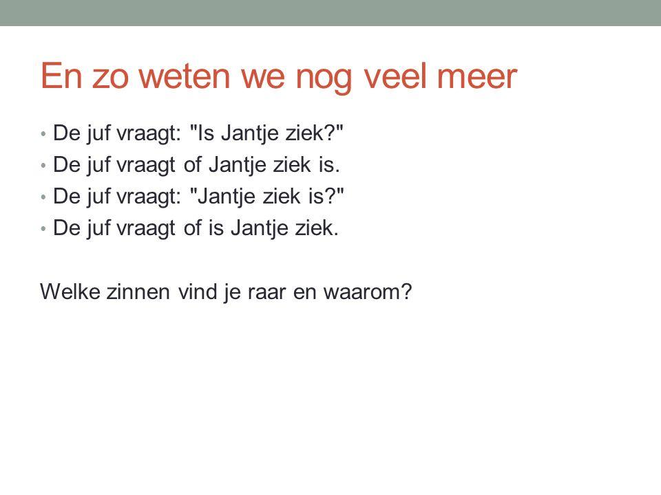 En zo weten we nog veel meer De juf vraagt: Is Jantje ziek De juf vraagt of Jantje ziek is.