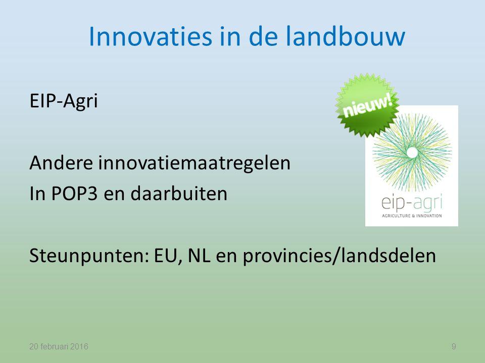 Innovaties in de landbouw EIP-Agri Andere innovatiemaatregelen In POP3 en daarbuiten Steunpunten: EU, NL en provincies/landsdelen 20 februari 20169