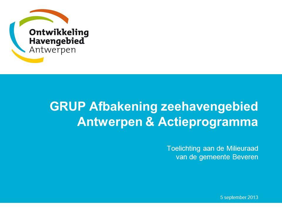 GRUP Afbakening zeehavengebied Antwerpen & Actieprogramma Toelichting aan de Milieuraad van de gemeente Beveren 5 september 2013