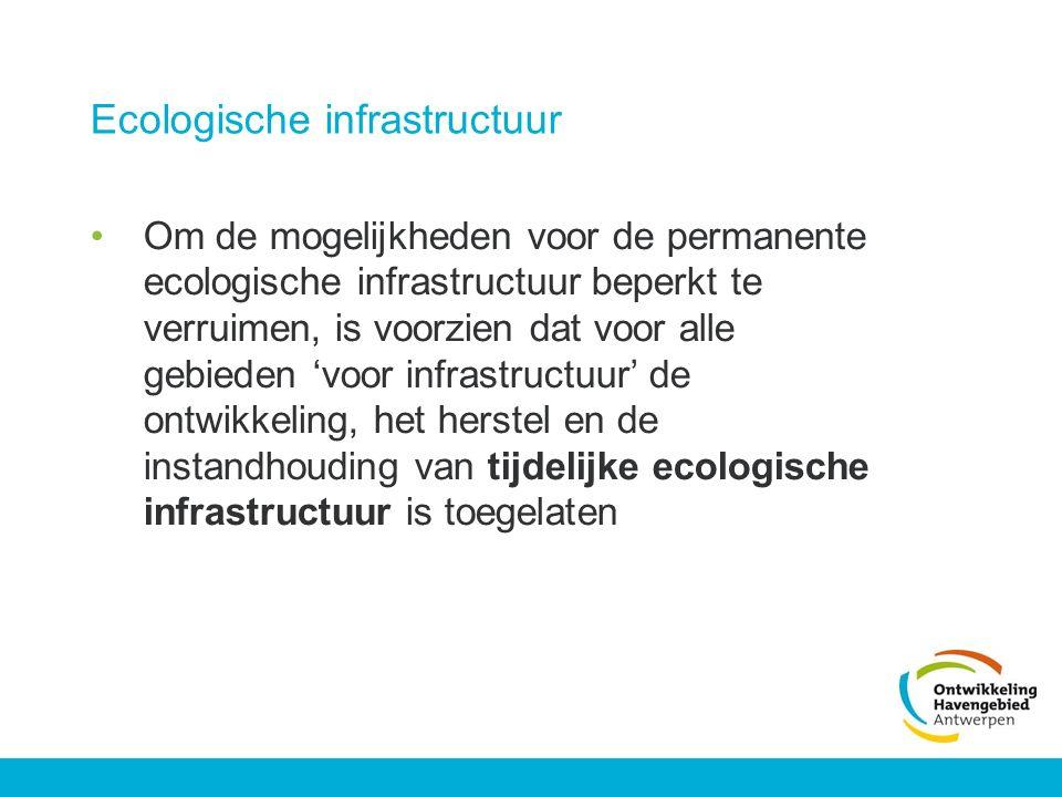 Ecologische infrastructuur Om de mogelijkheden voor de permanente ecologische infrastructuur beperkt te verruimen, is voorzien dat voor alle gebieden