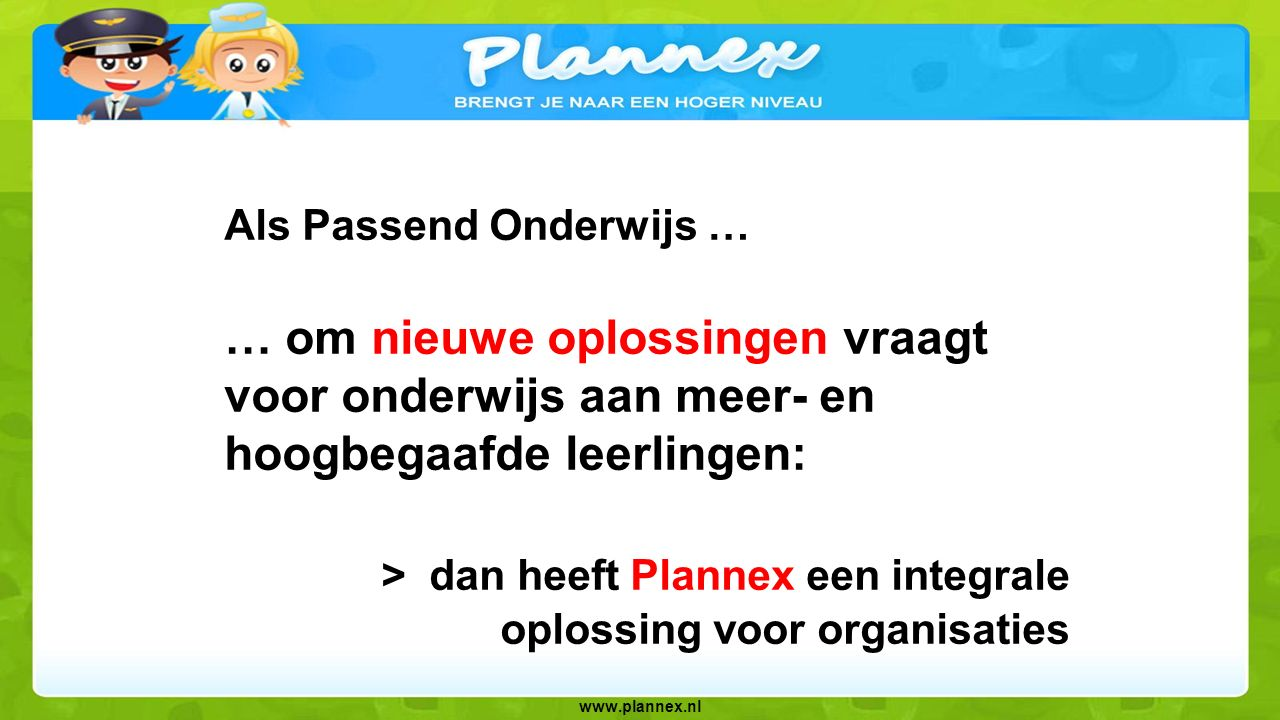 www.plannex.nl Plannex helpt: leerlingen: plannen, (samen)werken, leren, ontdekken, talenten ontwikkelen begeleiders en leerkrachten: verrijken, volgen & begeleiden, verantwoorden, vaardigheden ontwikkelen
