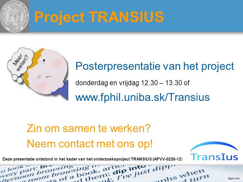 Project TRANSIUS Posterpresentatie van het project donderdag en vrijdag 12.30 – 13.30 of www.fphil.uniba.sk/Transius Zin om samen te werken? Neem cont