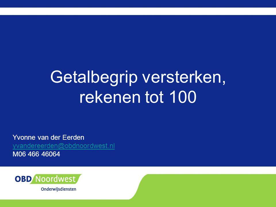 Getalbegrip versterken, rekenen tot 100 Yvonne van der Eerden yvandereerden@obdnoordwest.nl M06 466 46064