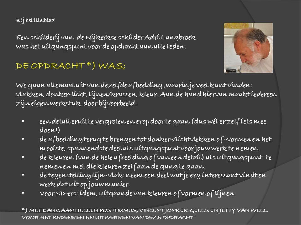 Bij het titelblad Een schilderij van de Nijkerkse schilder Adri Langbroek was het uitgangspunt voor de opdracht aan alle leden: DE OPDRACHT *) WAS; We gaan allemaal uit van dezelfde afbeelding,waarin je veel kunt vinden: vlakken, donker-licht, lijnen/krassen, kleur.