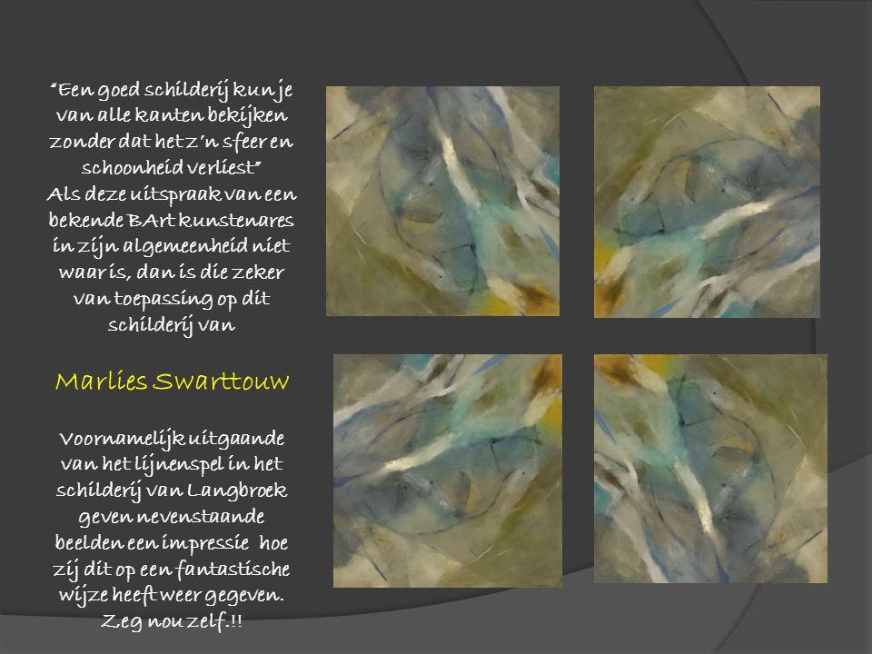 Een goed schilderij kun je van alle kanten bekijken zonder dat het z'n sfeer en schoonheid verliest Als deze uitspraak van een bekende BArt kunstenares in zijn algemeenheid niet waar is, dan is die zeker van toepassing op dit schilderij van Marlies Swarttouw Voornamelijk uitgaande van het lijnenspel in het schilderij van Langbroek geven nevenstaande beelden een impressie hoe zij dit op een fantastische wijze heeft weer gegeven.