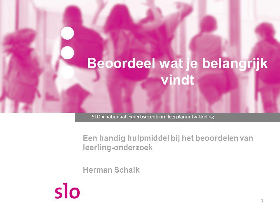 SLO ● nationaal expertisecentrum leerplanontwikkeling Een handig hulpmiddel bij het beoordelen van leerling-onderzoek Herman Schalk Beoordeel wat je belangrijk vindt 1
