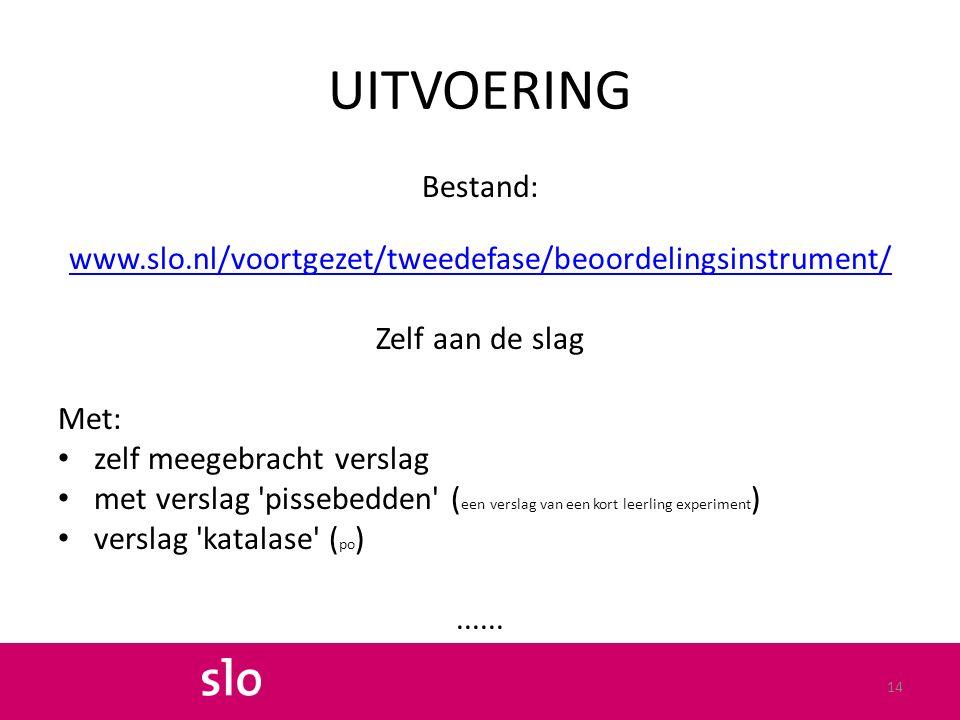 UITVOERING Bestand: www.slo.nl/voortgezet/tweedefase/beoordelingsinstrument/ Zelf aan de slag Met: zelf meegebracht verslag met verslag pissebedden ( een verslag van een kort leerling experiment ) verslag katalase ( po )......