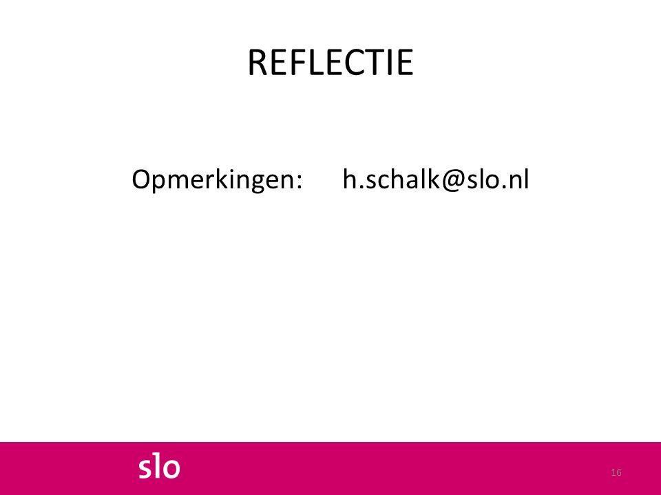 REFLECTIE Opmerkingen: h.schalk@slo.nl 16