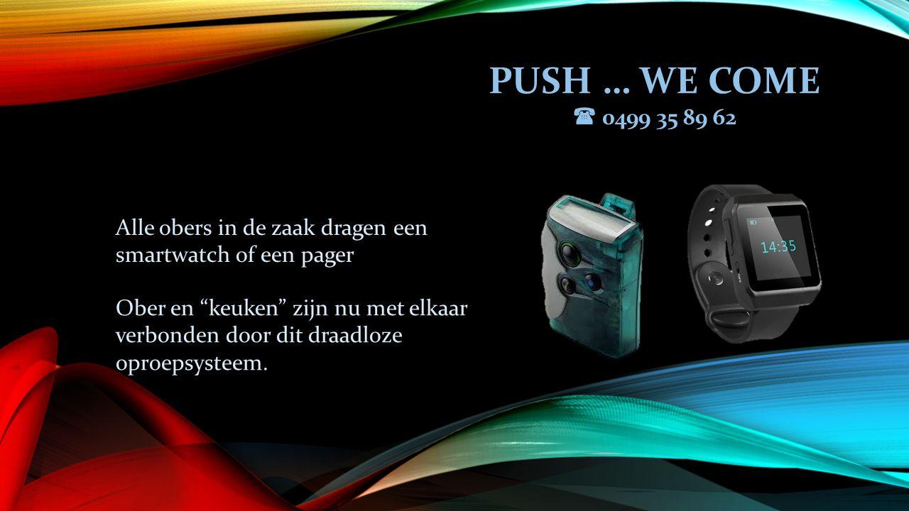 PUSH … WE COME  0499 35 89 62 Alle obers in de zaak dragen een smartwatch of een pager Ober en keuken zijn nu met elkaar verbonden door dit draadloze oproepsysteem.
