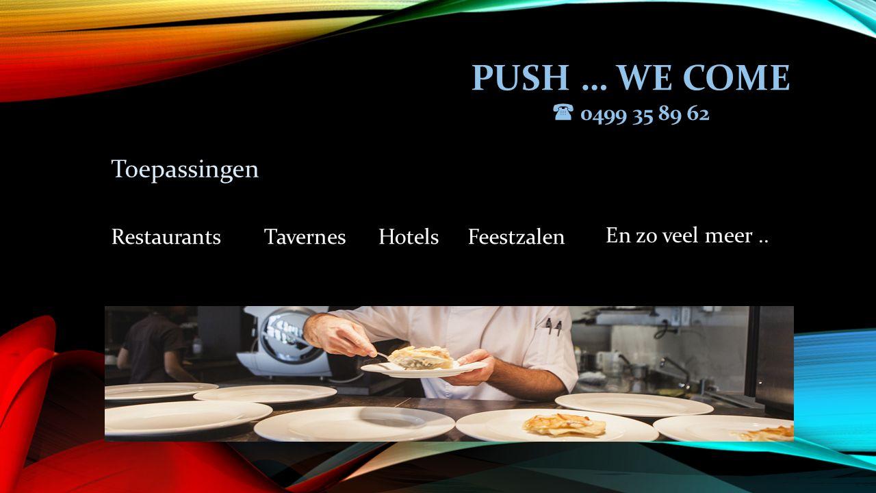 PUSH … WE COME  0499 35 89 62 Toepassingen RestaurantsTavernesHotelsFeestzalen En zo veel meer..