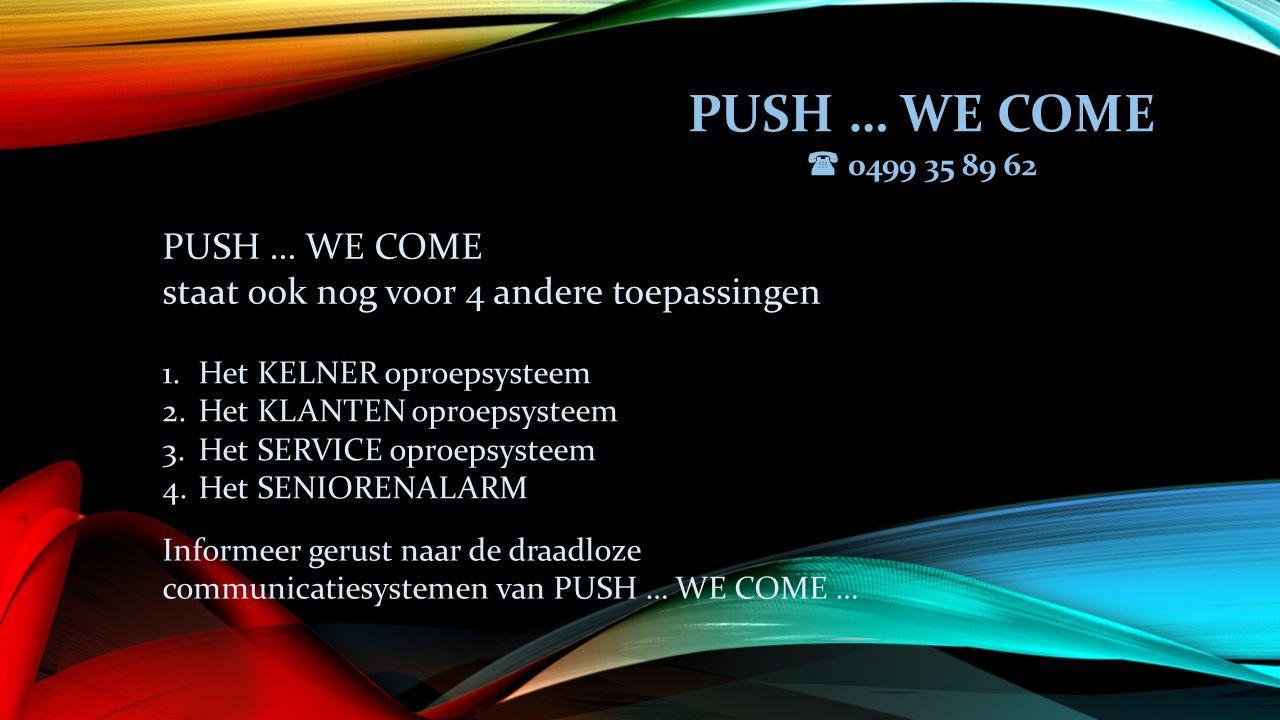 PUSH … WE COME  0499 35 89 62 PUSH … WE COME staat ook nog voor 4 andere toepassingen 1.Het KELNER oproepsysteem 2.Het KLANTEN oproepsysteem 3.Het SERVICE oproepsysteem 4.Het SENIORENALARM Informeer gerust naar de draadloze communicatiesystemen van PUSH … WE COME …