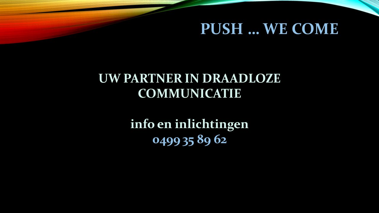 UW PARTNER IN DRAADLOZE COMMUNICATIE info en inlichtingen 0499 35 89 62 PUSH … WE COME