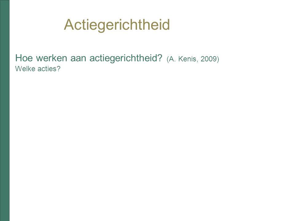 Actiegerichtheid Hoe werken aan actiegerichtheid? (A. Kenis, 2009) Welke acties?
