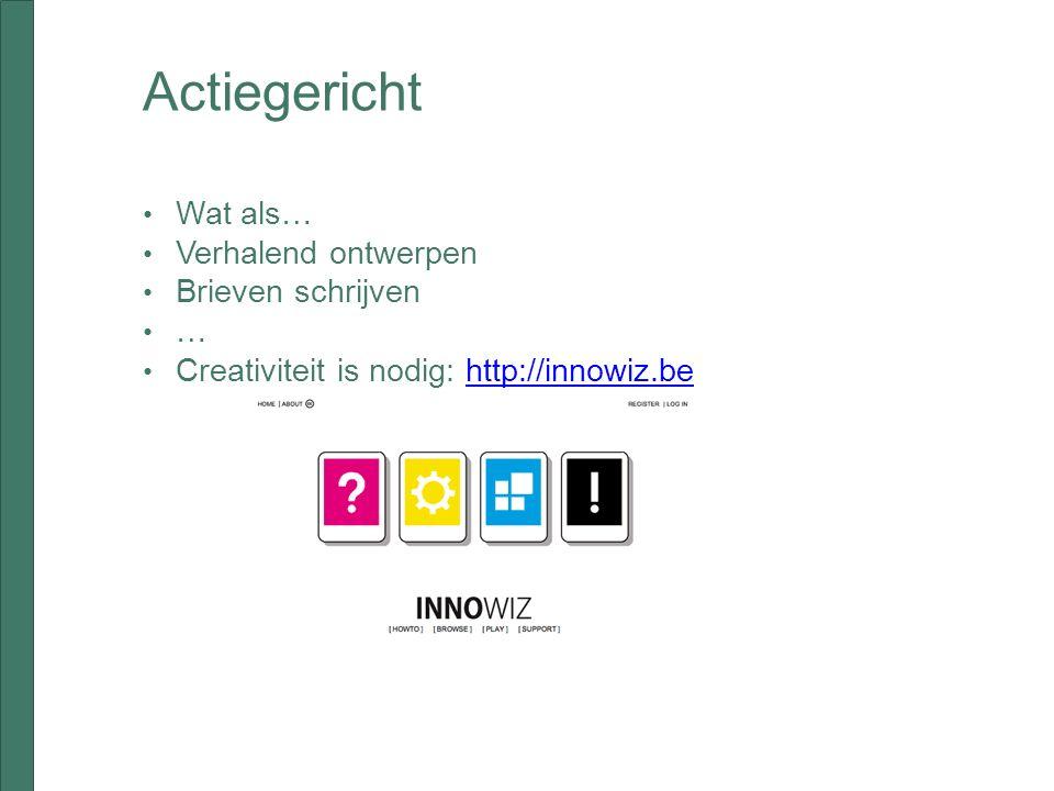 Actiegericht Wat als… Verhalend ontwerpen Brieven schrijven … Creativiteit is nodig: http://innowiz.behttp://innowiz.be