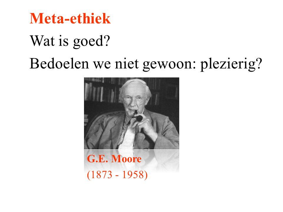 Meta-ethiek Wat is goed? Bedoelen we niet gewoon: plezierig? G.E. Moore (1873 - 1958)