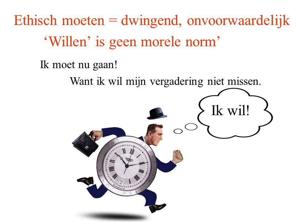 Ik moet nu gaan! Want ik wil mijn vergadering niet missen. Ethisch moeten = dwingend, onvoorwaardelijk 'Willen' is geen morele norm' Ik wil!