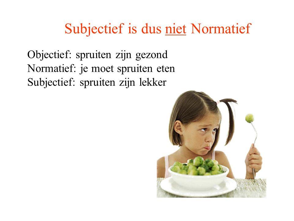 Subjectief is dus niet Normatief Objectief: spruiten zijn gezond Normatief: je moet spruiten eten Subjectief: spruiten zijn lekker