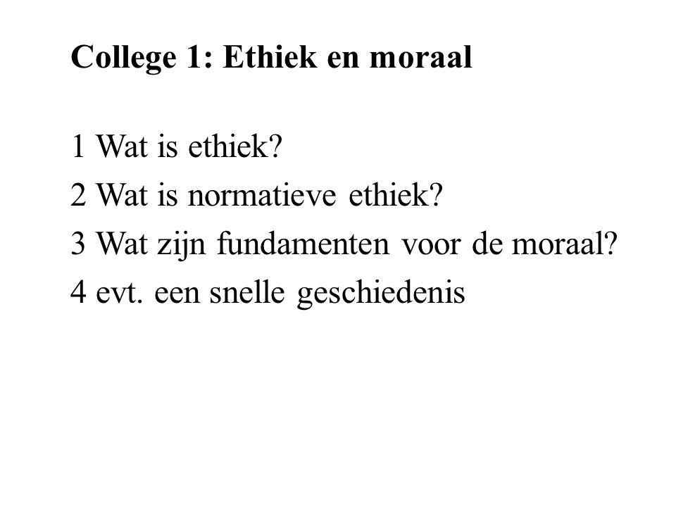 College 1: Ethiek en moraal 1 Wat is ethiek? 2 Wat is normatieve ethiek? 3 Wat zijn fundamenten voor de moraal? 4 evt. een snelle geschiedenis