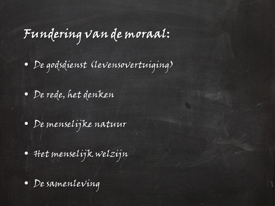 Fundering van de moraal: De godsdienst (levensovertuiging) De godsdienst (levensovertuiging) De rede, het denken De rede, het denken De menselijke natuur De menselijke natuur Het menselijk welzijn Het menselijk welzijn De samenleving De samenleving