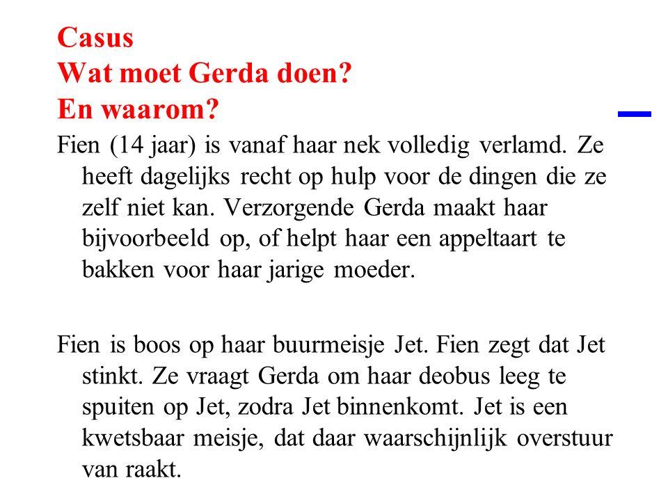Casus Wat moet Gerda doen? En waarom? Fien (14 jaar) is vanaf haar nek volledig verlamd. Ze heeft dagelijks recht op hulp voor de dingen die ze zelf n