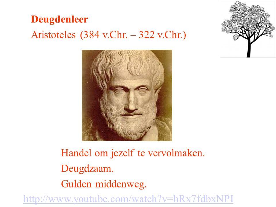 Deugdenleer Aristoteles (384 v.Chr. – 322 v.Chr.) Handel om jezelf te vervolmaken. Deugdzaam. Gulden middenweg. http://www.youtube.com/watch?v=hRx7fdb